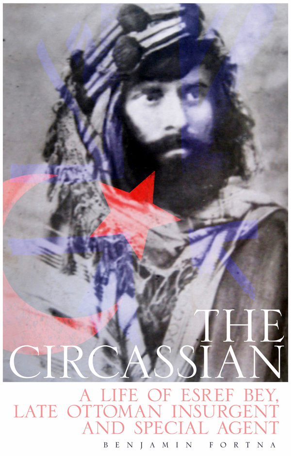 The Circassian: A Life of Esref Bey, Late Ottoman Insurgent and Special AgentF